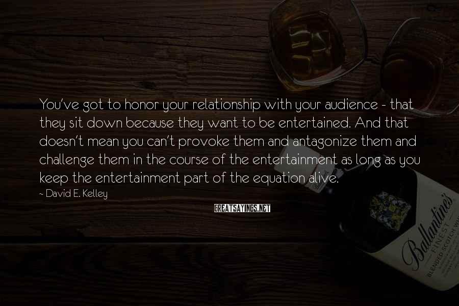 David E. Kelley Sayings: You've got to honor your relationship with your audience - that they sit down because