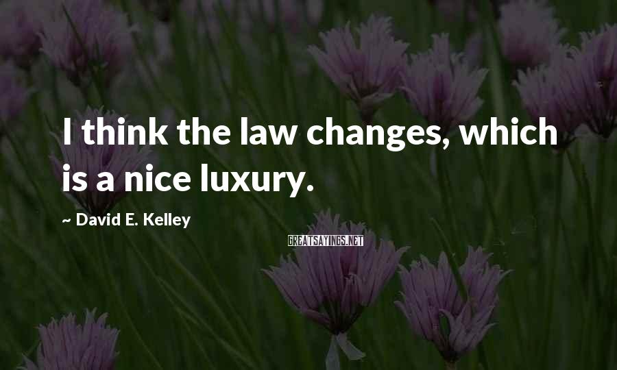 David E. Kelley Sayings: I think the law changes, which is a nice luxury.