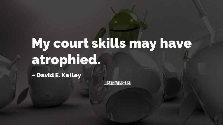 David E. Kelley Sayings: My court skills may have atrophied.