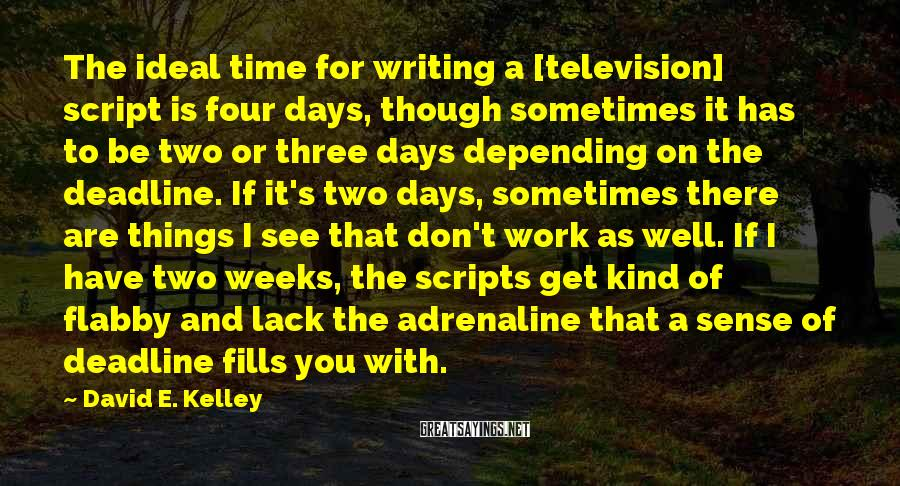 David E. Kelley Sayings: The ideal time for writing a [television] script is four days, though sometimes it has