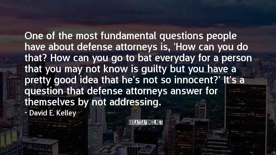 David E. Kelley Sayings: One of the most fundamental questions people have about defense attorneys is, 'How can you