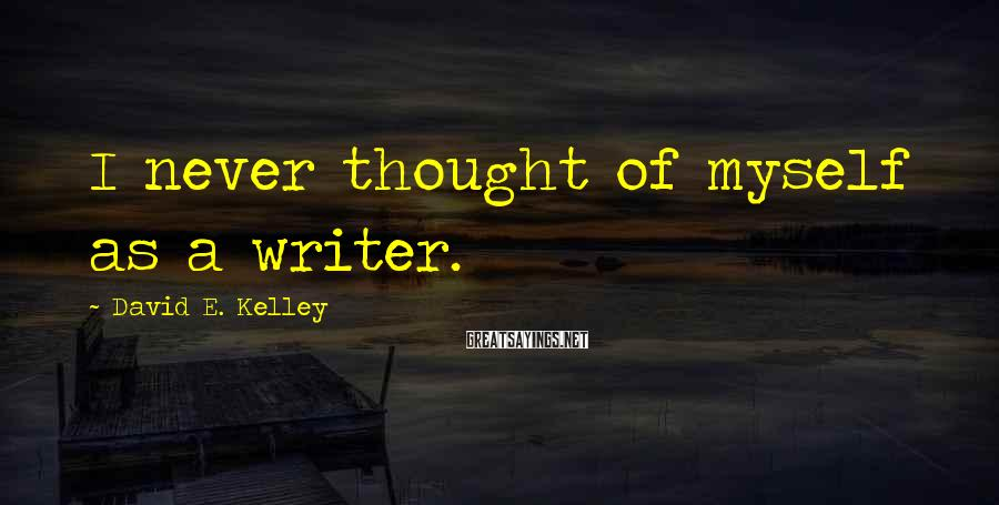 David E. Kelley Sayings: I never thought of myself as a writer.