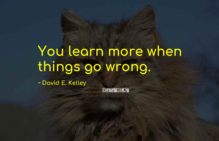David E. Kelley Sayings: You learn more when things go wrong.