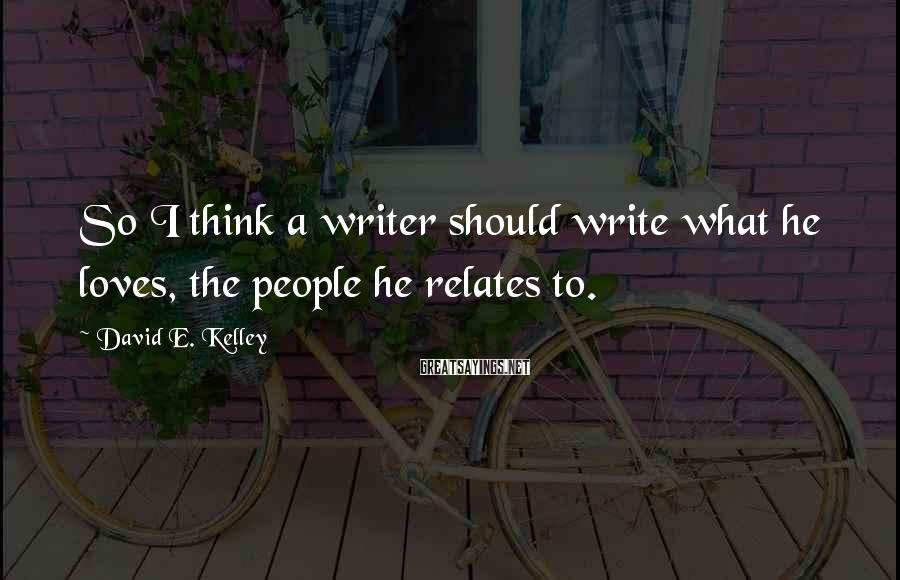 David E. Kelley Sayings: So I think a writer should write what he loves, the people he relates to.