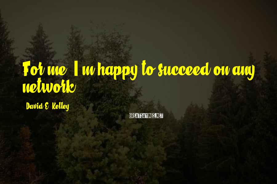 David E. Kelley Sayings: For me, I'm happy to succeed on any network.