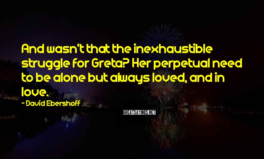 David Ebershoff Sayings: And wasn't that the inexhaustible struggle for Greta? Her perpetual need to be alone but