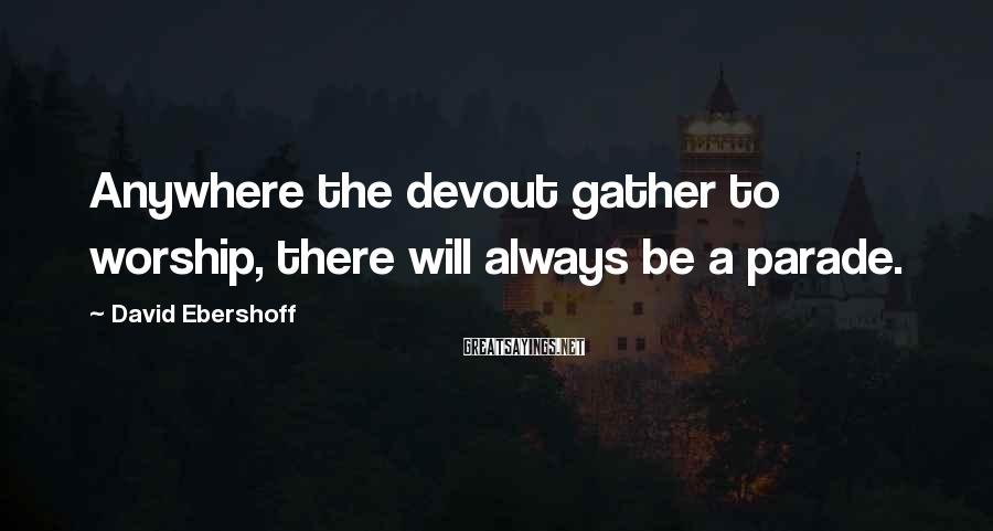 David Ebershoff Sayings: Anywhere the devout gather to worship, there will always be a parade.