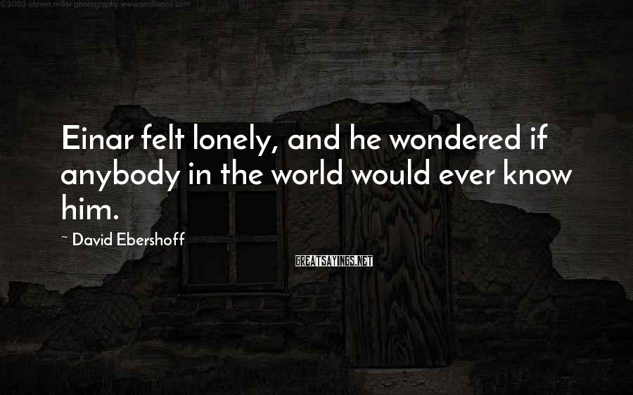 David Ebershoff Sayings: Einar felt lonely, and he wondered if anybody in the world would ever know him.