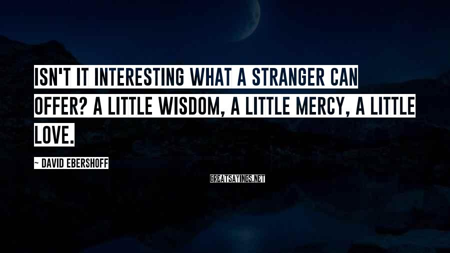 David Ebershoff Sayings: Isn't it interesting what a stranger can offer? A little wisdom, a little mercy, a