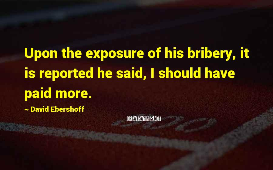 David Ebershoff Sayings: Upon the exposure of his bribery, it is reported he said, I should have paid