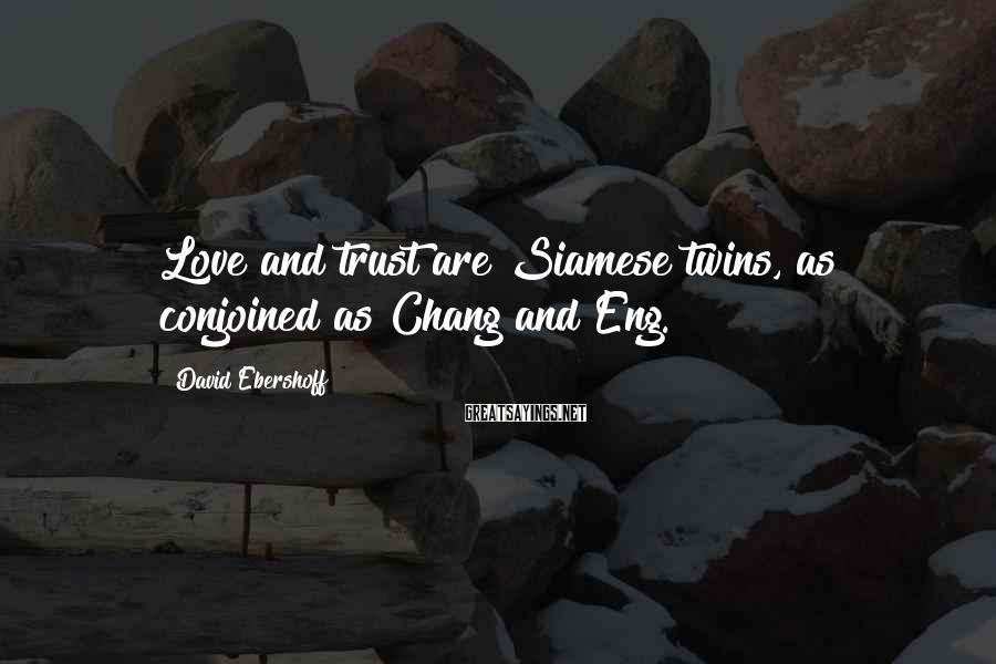 David Ebershoff Sayings: Love and trust are Siamese twins, as conjoined as Chang and Eng.