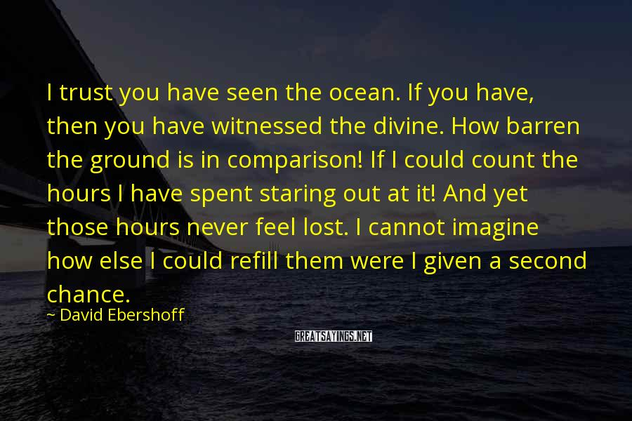 David Ebershoff Sayings: I trust you have seen the ocean. If you have, then you have witnessed the