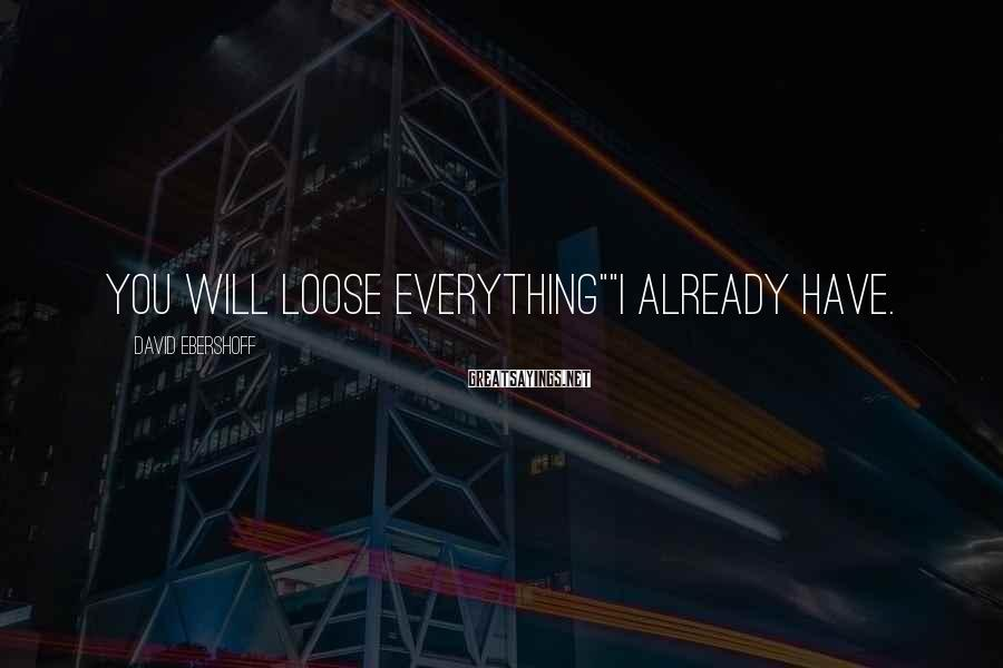 "David Ebershoff Sayings: You will loose everything""""I already have."
