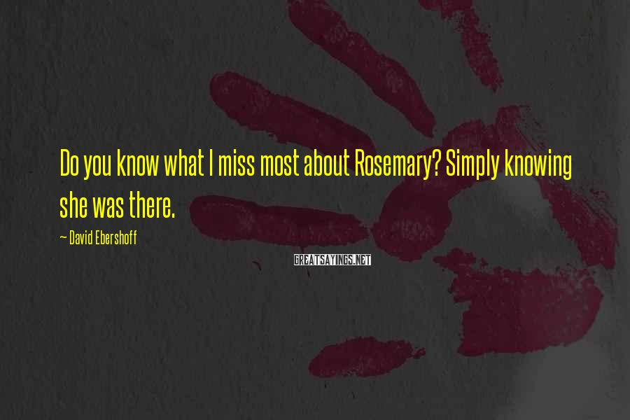 David Ebershoff Sayings: Do you know what I miss most about Rosemary? Simply knowing she was there.