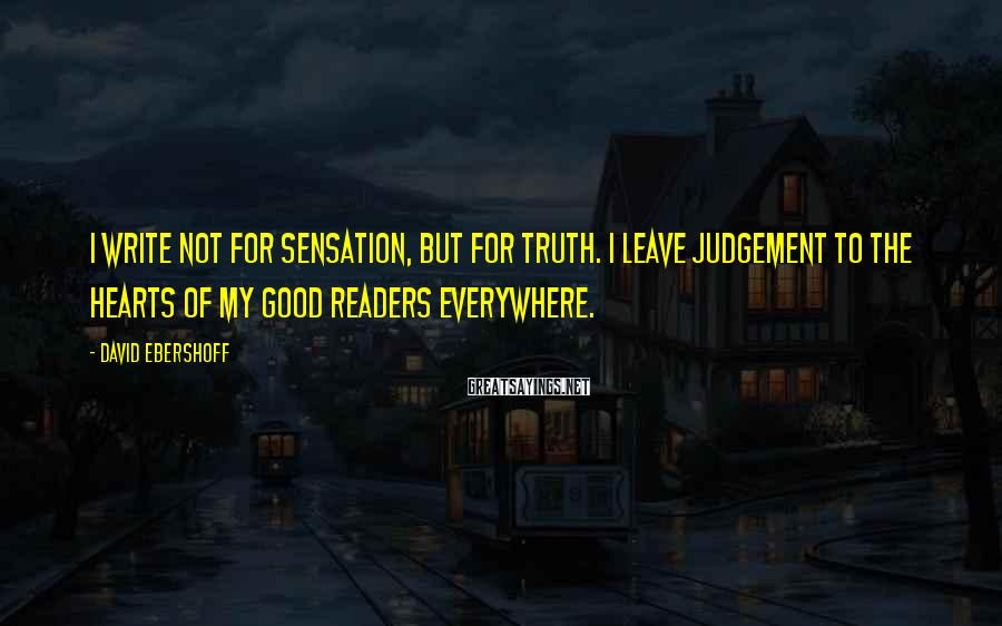 David Ebershoff Sayings: I write not for sensation, but for Truth. I leave judgement to the hearts of