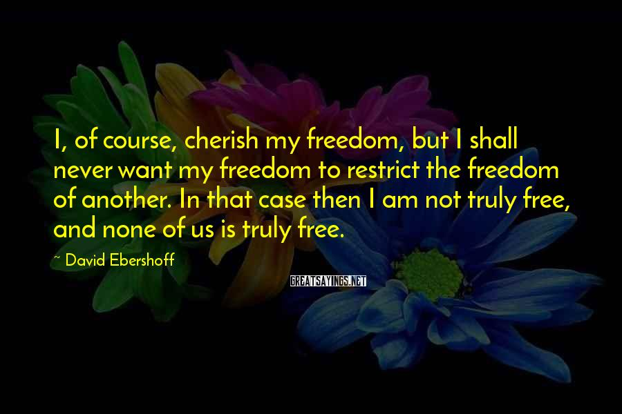 David Ebershoff Sayings: I, of course, cherish my freedom, but I shall never want my freedom to restrict