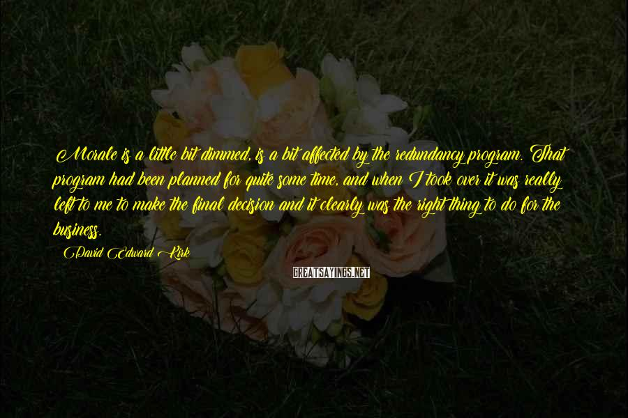 David Edward Kirk Sayings: Morale is a little bit dimmed, is a bit affected by the redundancy program. That