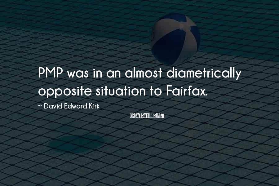 David Edward Kirk Sayings: PMP was in an almost diametrically opposite situation to Fairfax.