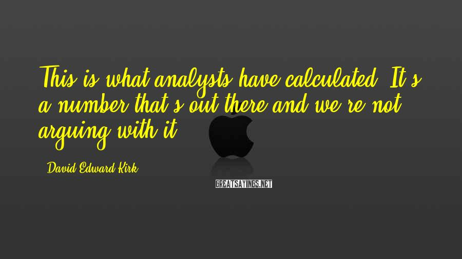 David Edward Kirk Sayings: This is what analysts have calculated. It's a number that's out there and we're not