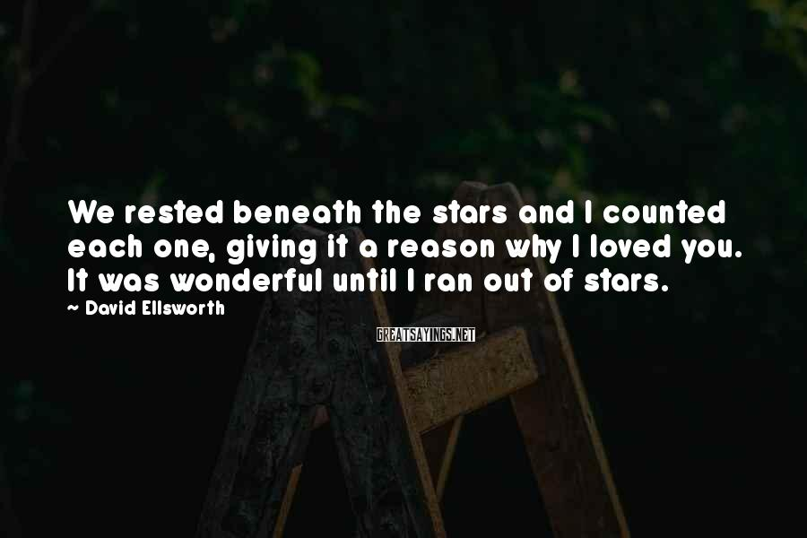 David Ellsworth Sayings: We rested beneath the stars and I counted each one, giving it a reason why