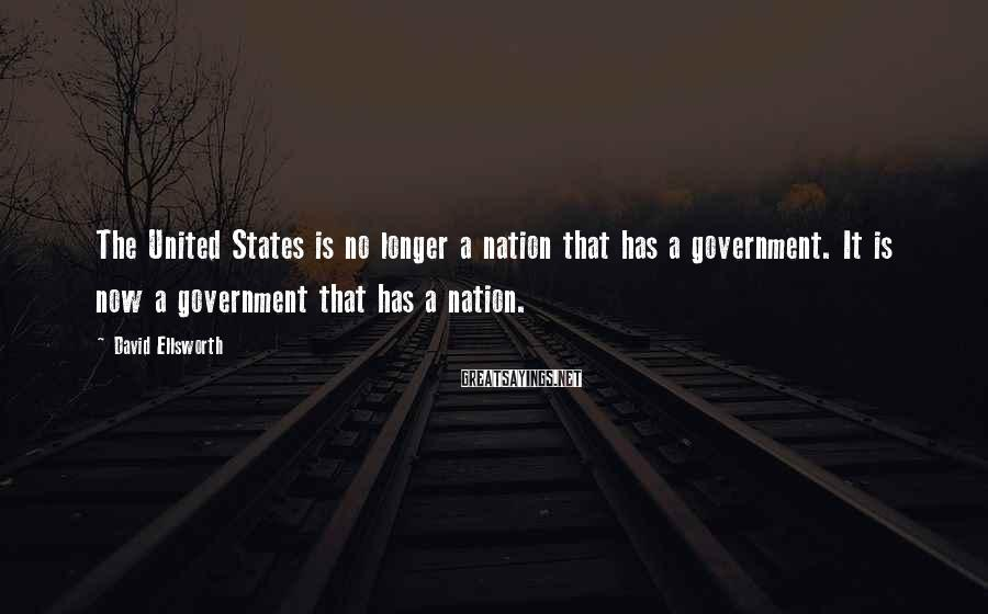David Ellsworth Sayings: The United States is no longer a nation that has a government. It is now