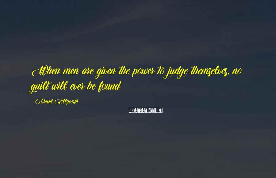 David Ellsworth Sayings: When men are given the power to judge themselves, no guilt will ever be found