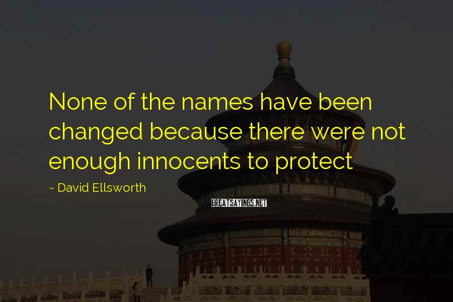 David Ellsworth Sayings: None of the names have been changed because there were not enough innocents to protect