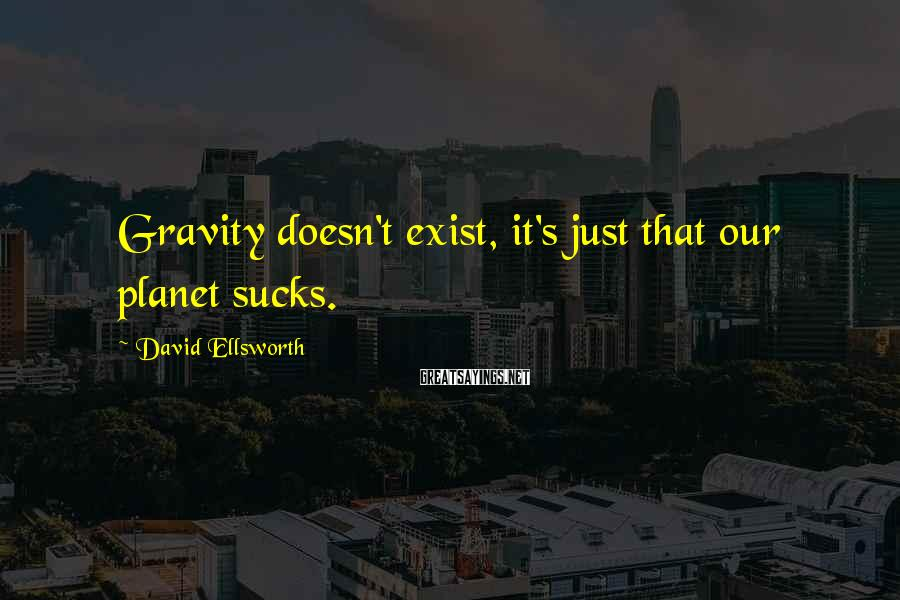 David Ellsworth Sayings: Gravity doesn't exist, it's just that our planet sucks.