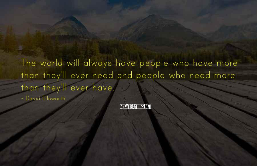 David Ellsworth Sayings: The world will always have people who have more than they'll ever need and people