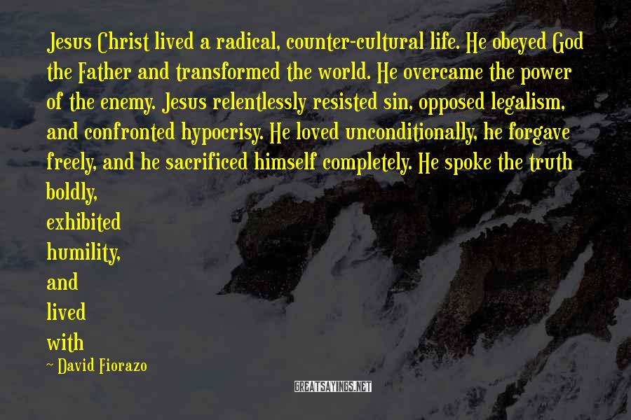 David Fiorazo Sayings: Jesus Christ lived a radical, counter-cultural life. He obeyed God the Father and transformed the