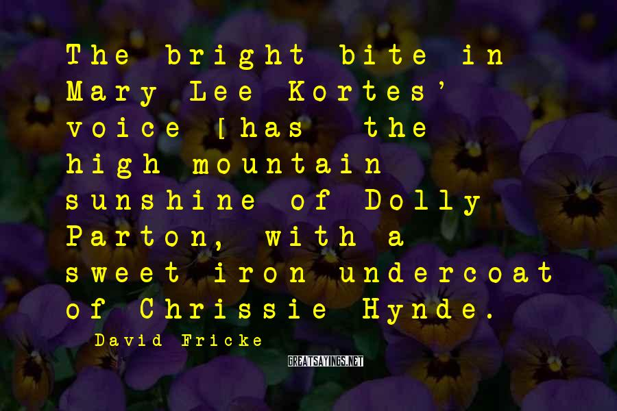 David Fricke Sayings: The bright bite in Mary Lee Kortes' voice [has] the high-mountain sunshine of Dolly Parton,