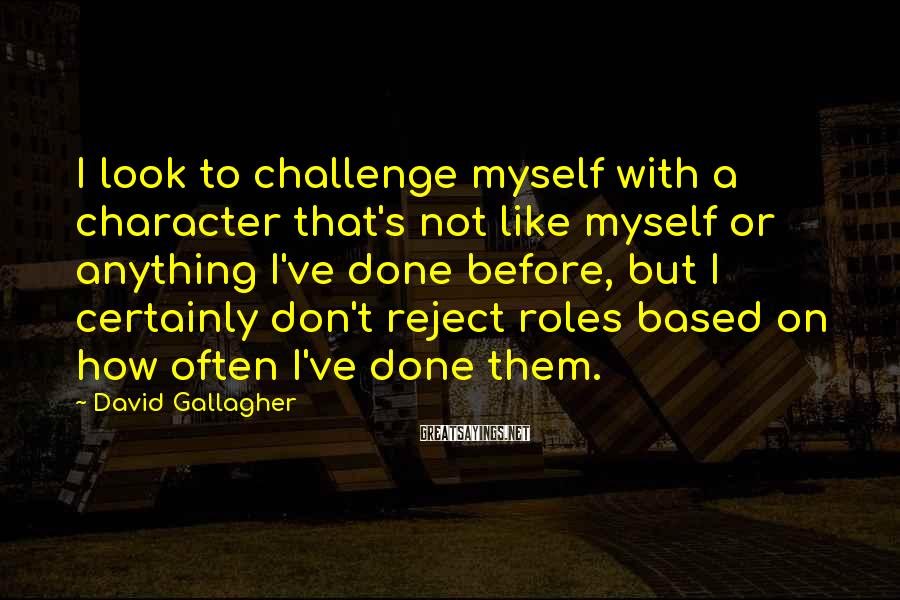David Gallagher Sayings: I look to challenge myself with a character that's not like myself or anything I've