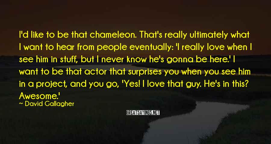David Gallagher Sayings: I'd like to be that chameleon. That's really ultimately what I want to hear from