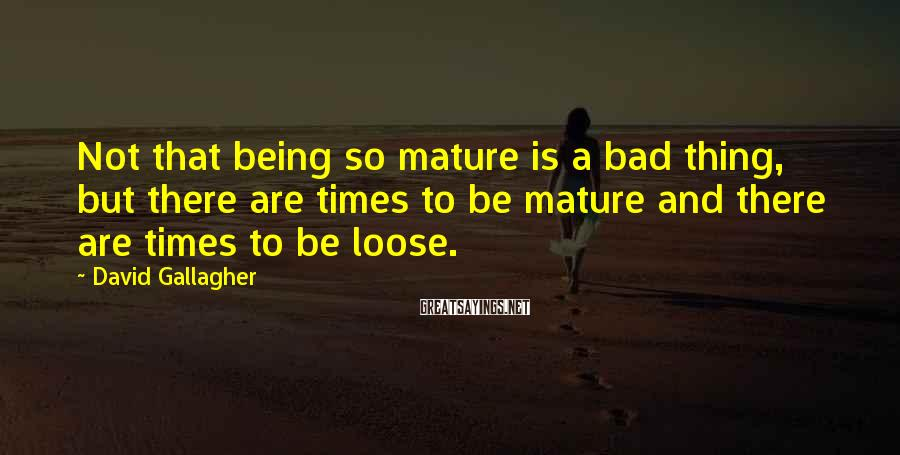 David Gallagher Sayings: Not that being so mature is a bad thing, but there are times to be