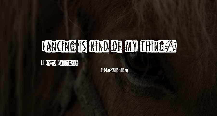 David Gallagher Sayings: Dancing is kind of my thing.