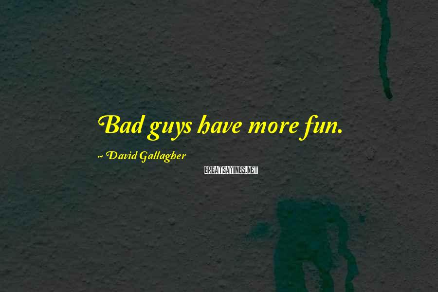 David Gallagher Sayings: Bad guys have more fun.