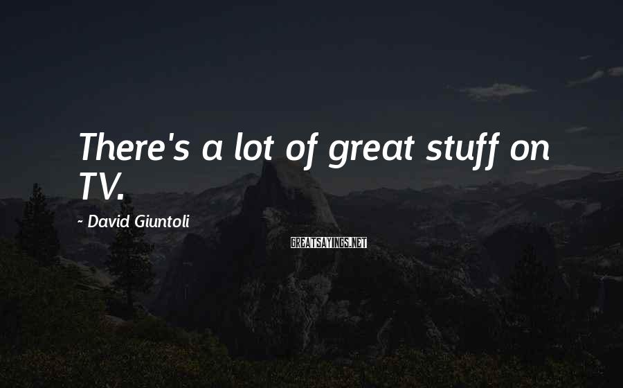 David Giuntoli Sayings: There's a lot of great stuff on TV.