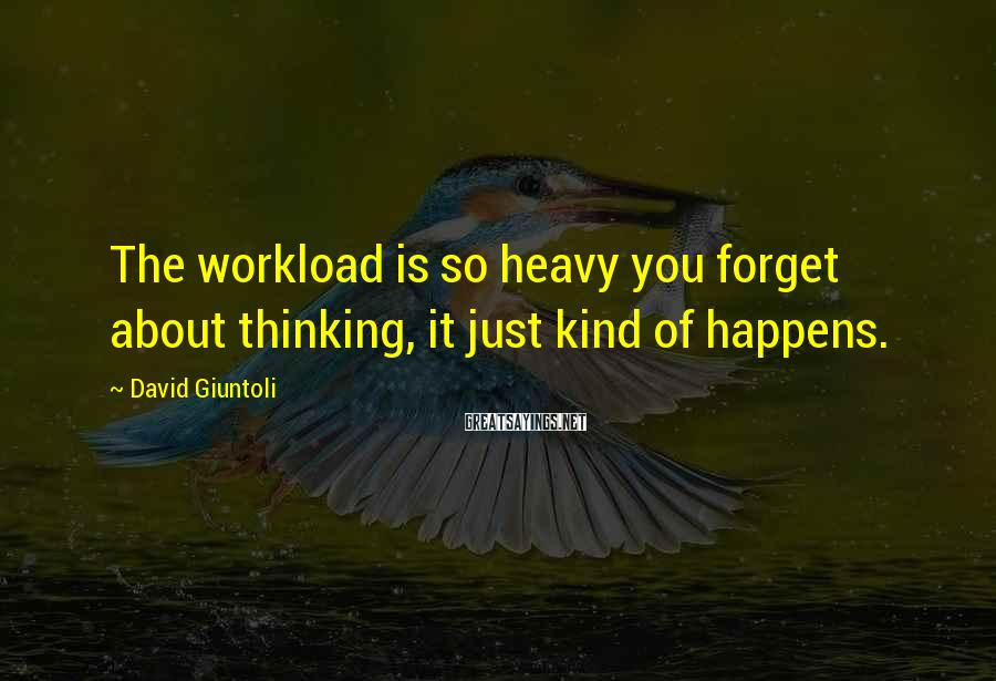 David Giuntoli Sayings: The workload is so heavy you forget about thinking, it just kind of happens.