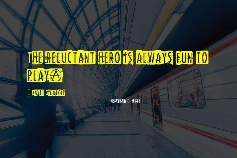 David Giuntoli Sayings: The reluctant hero is always fun to play.