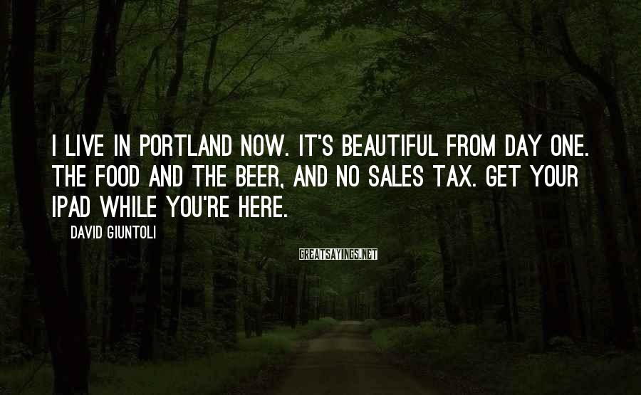 David Giuntoli Sayings: I live in Portland now. It's beautiful from day one. The Food and the beer,