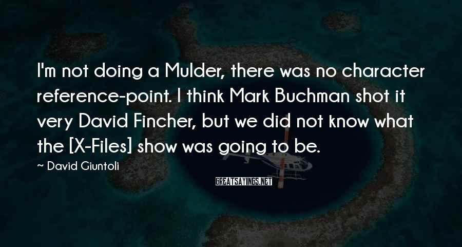 David Giuntoli Sayings: I'm not doing a Mulder, there was no character reference-point. I think Mark Buchman shot