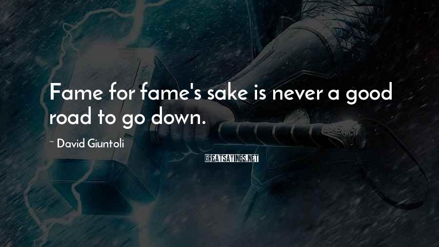 David Giuntoli Sayings: Fame for fame's sake is never a good road to go down.