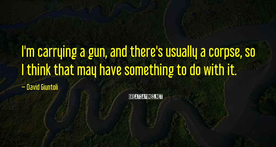 David Giuntoli Sayings: I'm carrying a gun, and there's usually a corpse, so I think that may have