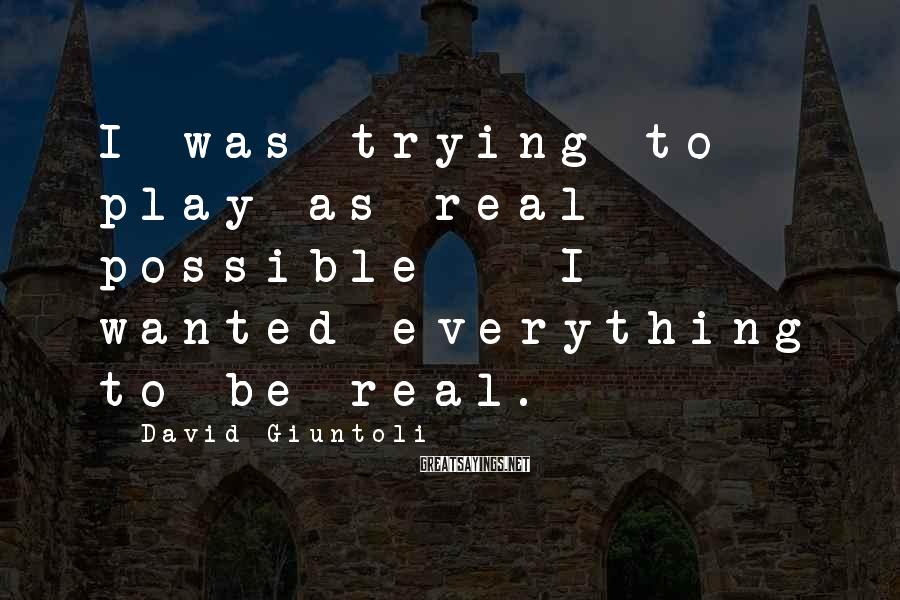 David Giuntoli Sayings: I was trying to play as real possible - I wanted everything to be real.