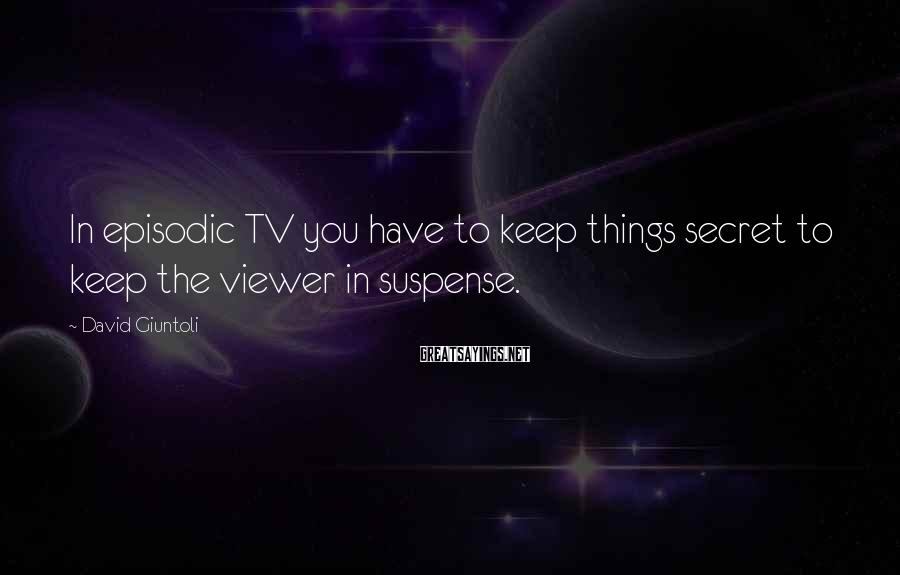 David Giuntoli Sayings: In episodic TV you have to keep things secret to keep the viewer in suspense.