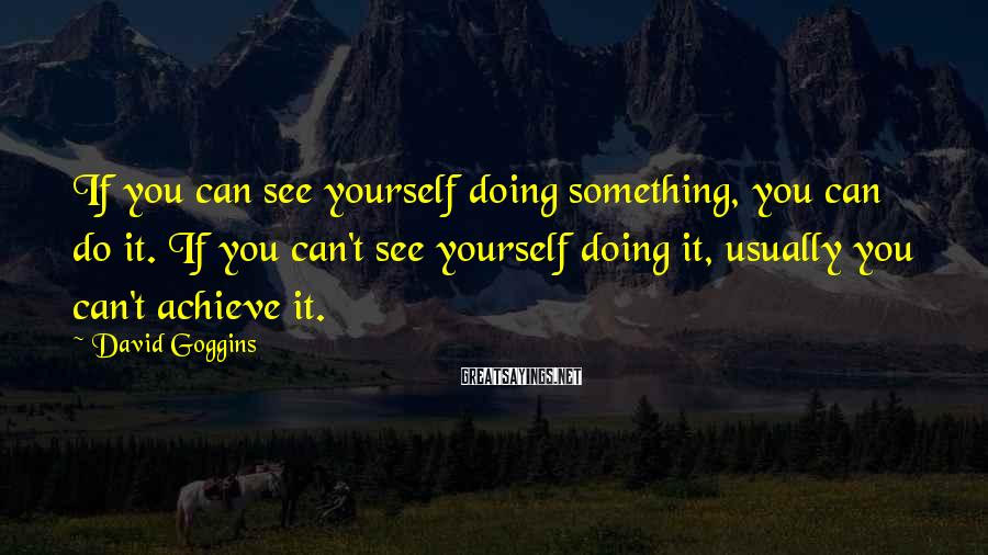 David Goggins Sayings: If you can see yourself doing something, you can do it. If you can't see