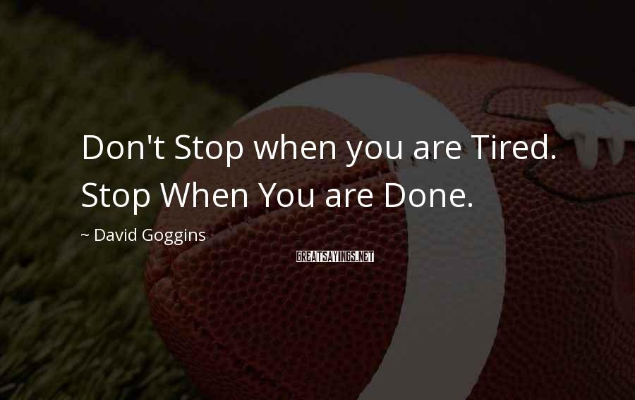 David Goggins Sayings: Don't Stop when you are Tired. Stop When You are Done.