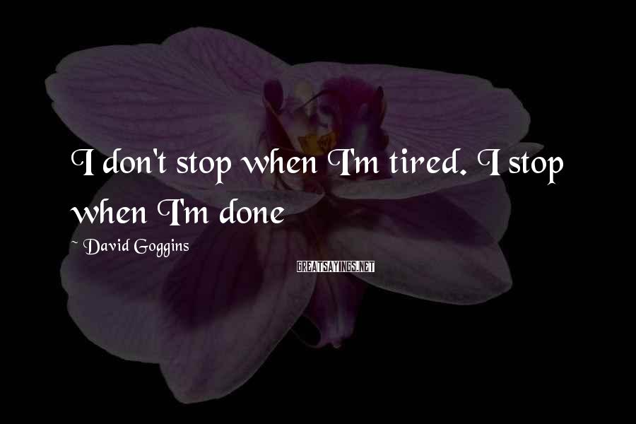 David Goggins Sayings: I don't stop when I'm tired. I stop when I'm done