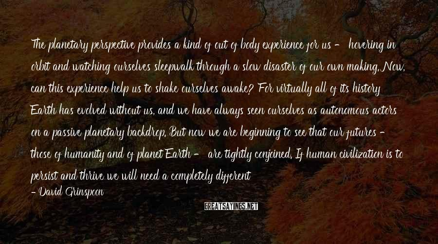 David Grinspoon Sayings: The planetary perspective provides a kind of out of body experience for us - hovering