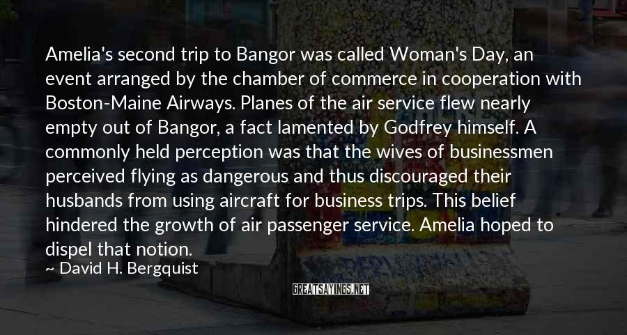 David H. Bergquist Sayings: Amelia's second trip to Bangor was called Woman's Day, an event arranged by the chamber